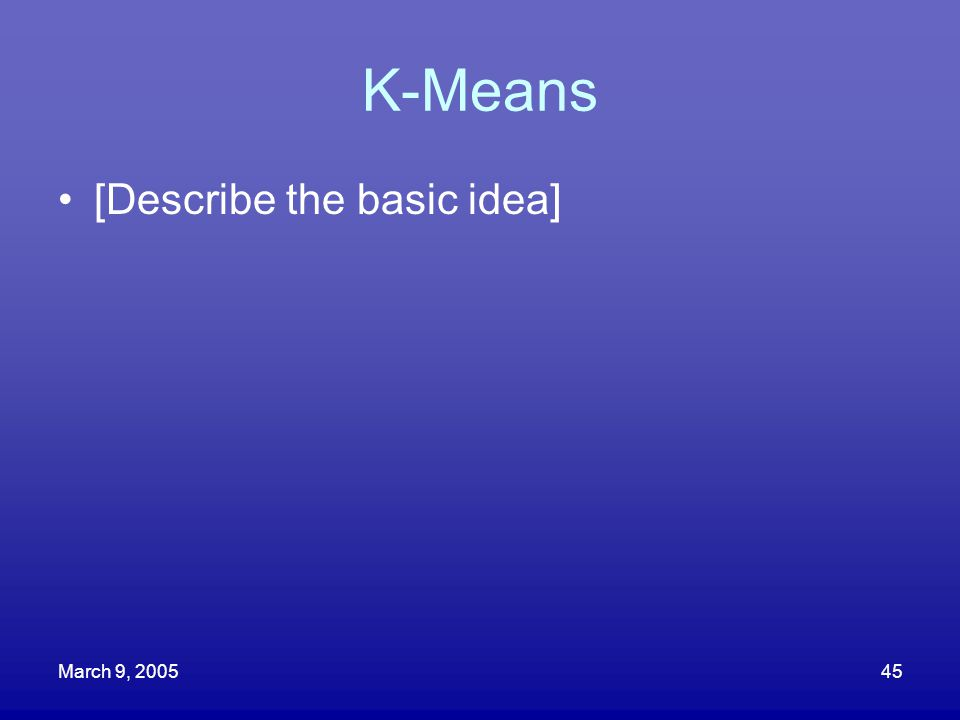 K-Means [Describe the basic idea] March 9, 2005